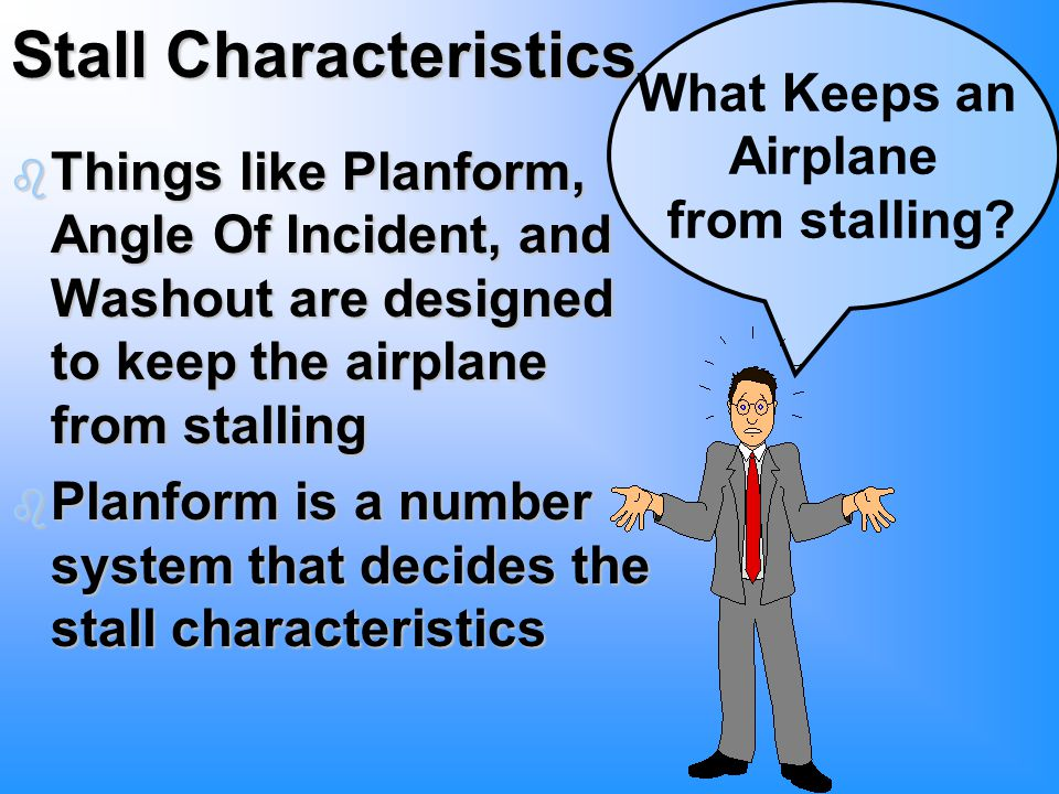 Stall Characteristics b Things like Planform, Angle Of Incident, and Washout are designed to keep the airplane from stalling b Planform is a number system that decides the stall characteristics What Keeps an Airplane from stalling