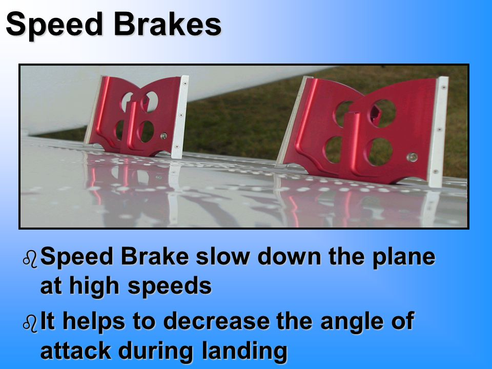 Speed Brakes b Speed Brake slow down the plane at high speeds b It helps to decrease the angle of attack during landing