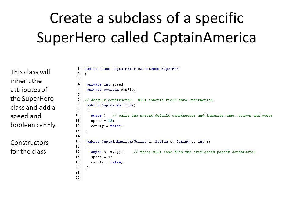 Create a subclass of a specific SuperHero called CaptainAmerica This class will inherit the attributes of the SuperHero class and add a speed and boolean canFly.
