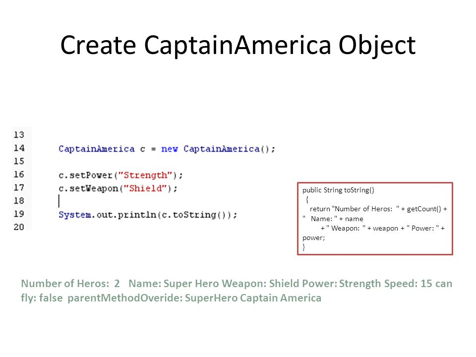 Create CaptainAmerica Object Number of Heros: 2 Name: Super Hero Weapon: Shield Power: Strength Speed: 15 can fly: false parentMethodOveride: SuperHero Captain America public String toString() { return Number of Heros: + getCount() + Name: + name + Weapon: + weapon + Power: + power; }