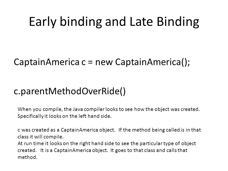 Early binding and Late Binding CaptainAmerica c = new CaptainAmerica(); c.parentMethodOverRide() When you compile, the Java compiler looks to see how the object was created.