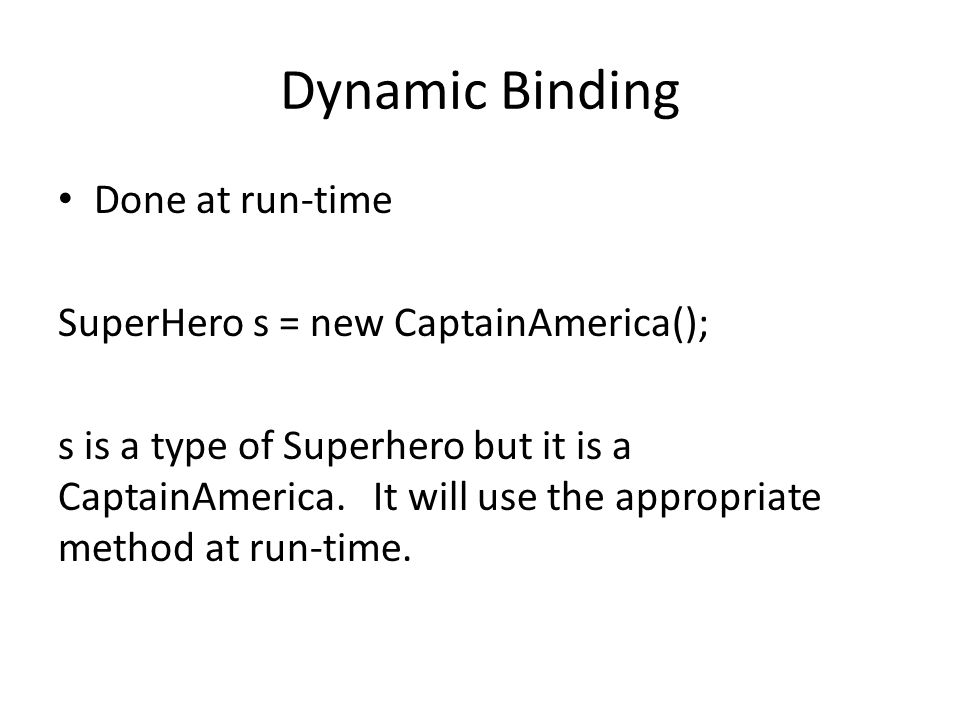 Dynamic Binding Done at run-time SuperHero s = new CaptainAmerica(); s is a type of Superhero but it is a CaptainAmerica.