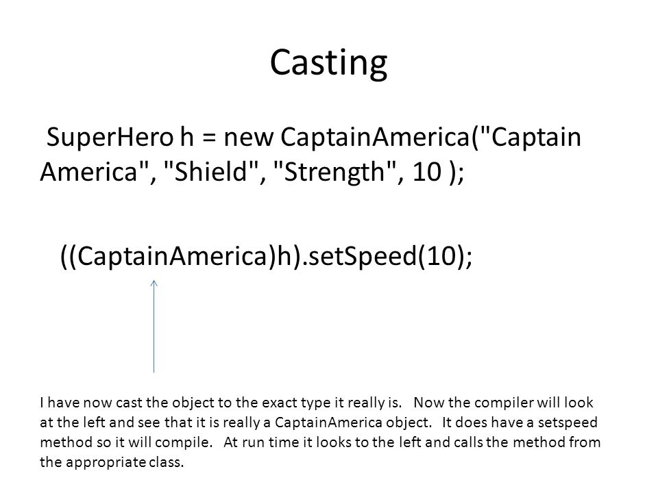 Casting SuperHero h = new CaptainAmerica( Captain America , Shield , Strength , 10 ); ((CaptainAmerica)h).setSpeed(10); I have now cast the object to the exact type it really is.