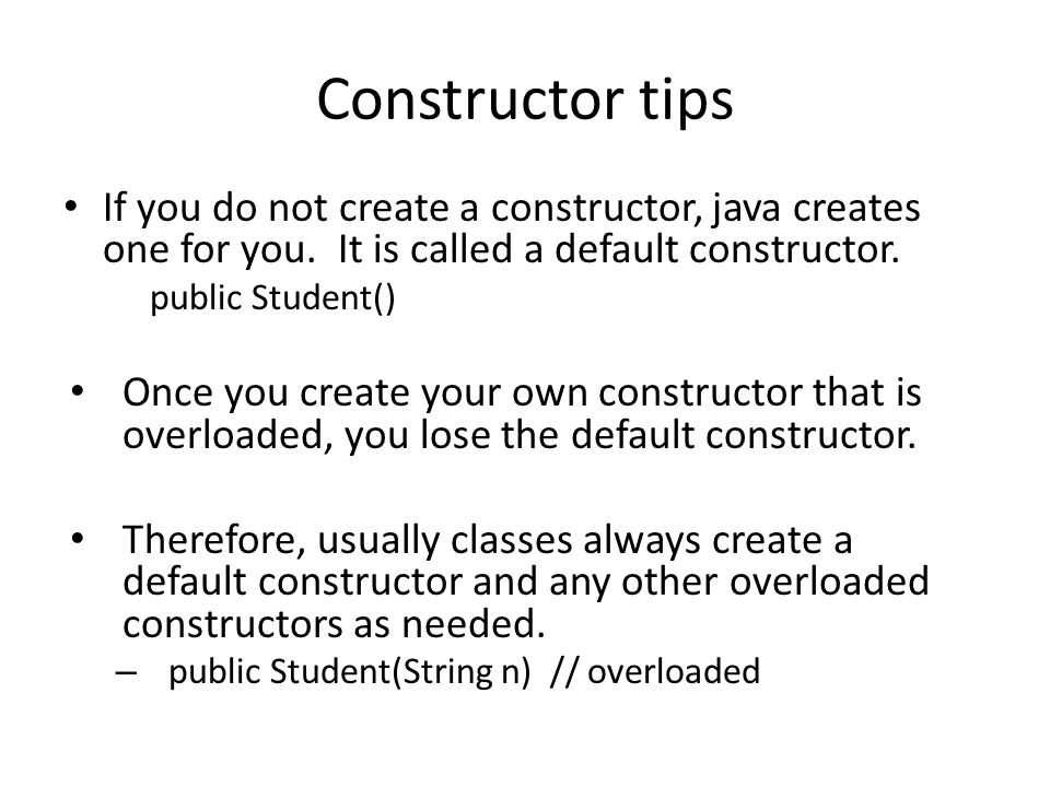 Constructor tips If you do not create a constructor, java creates one for you.