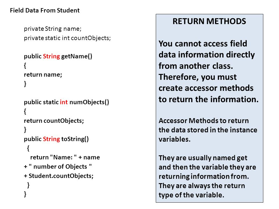 Field Data From Student private String name; private static int countObjects; public String getName() { return name; } public static int numObjects() { return countObjects; } public String toString() { return Name: + name + number of Objects + Student.countObjects; } RETURN METHODS You cannot access field data information directly from another class.