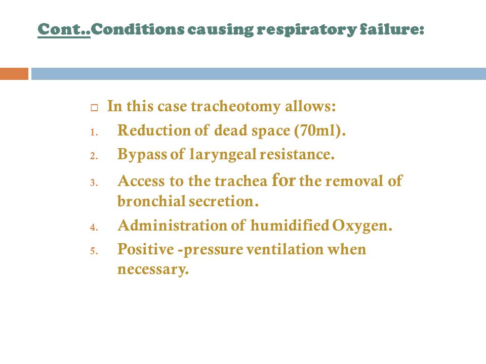 Cont..Conditions causing respiratory failure:  In this case tracheotomy allows: 1.