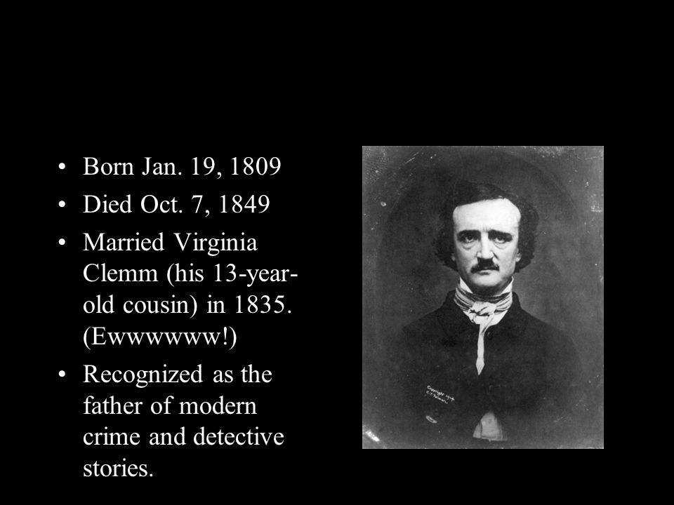 Born Jan. 19, 1809 Died Oct. 7, 1849 Married Virginia Clemm (his 13-year- old cousin) in