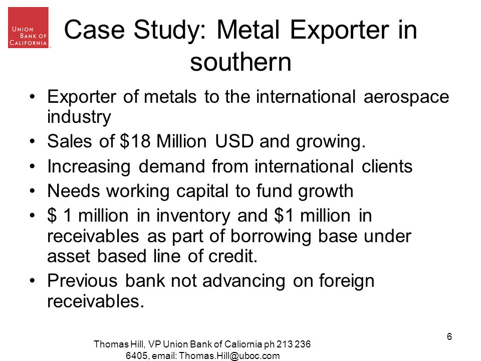 Thomas Hill, VP Union Bank of Caliornia ph ,   6 Case Study: Metal Exporter in southern Exporter of metals to the international aerospace industry Sales of $18 Million USD and growing.