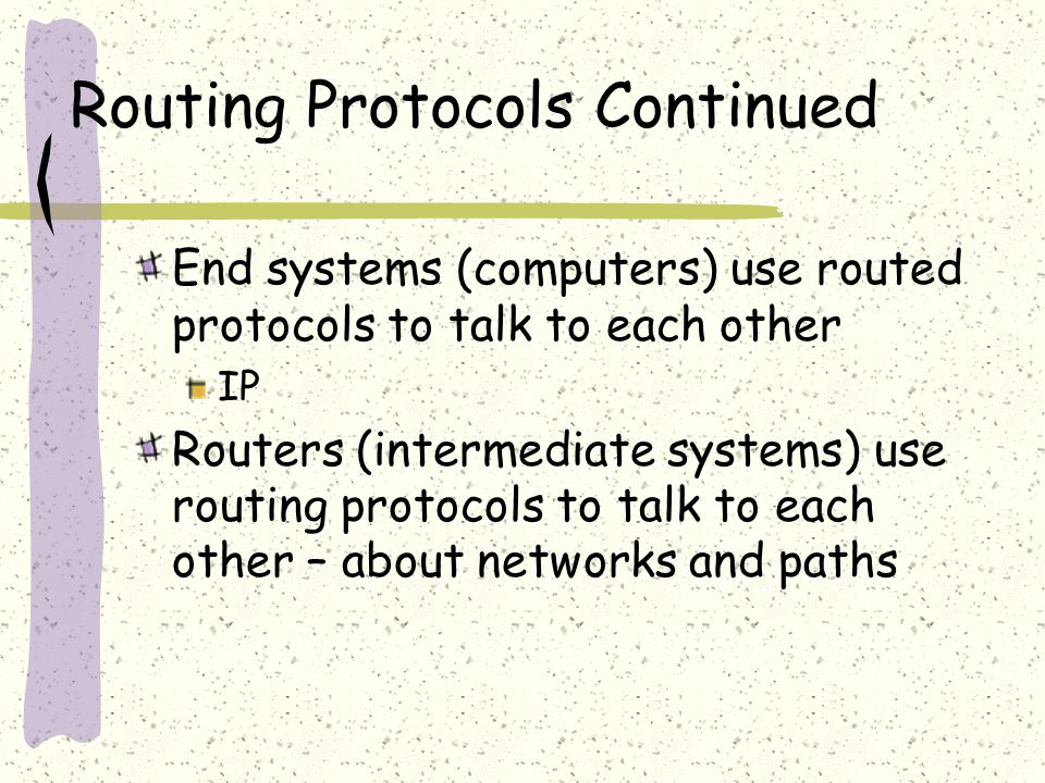Routing Protocols Continued End systems (computers) use routed protocols to talk to each other IP Routers (intermediate systems) use routing protocols to talk to each other – about networks and paths