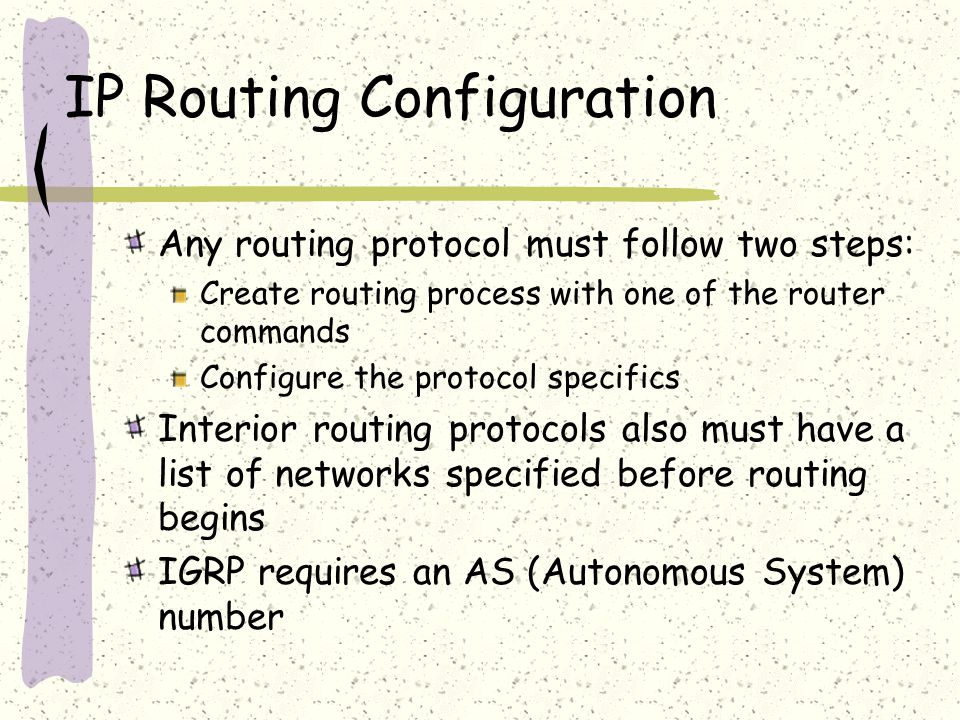 IP Routing Configuration Any routing protocol must follow two steps: Create routing process with one of the router commands Configure the protocol specifics Interior routing protocols also must have a list of networks specified before routing begins IGRP requires an AS (Autonomous System) number