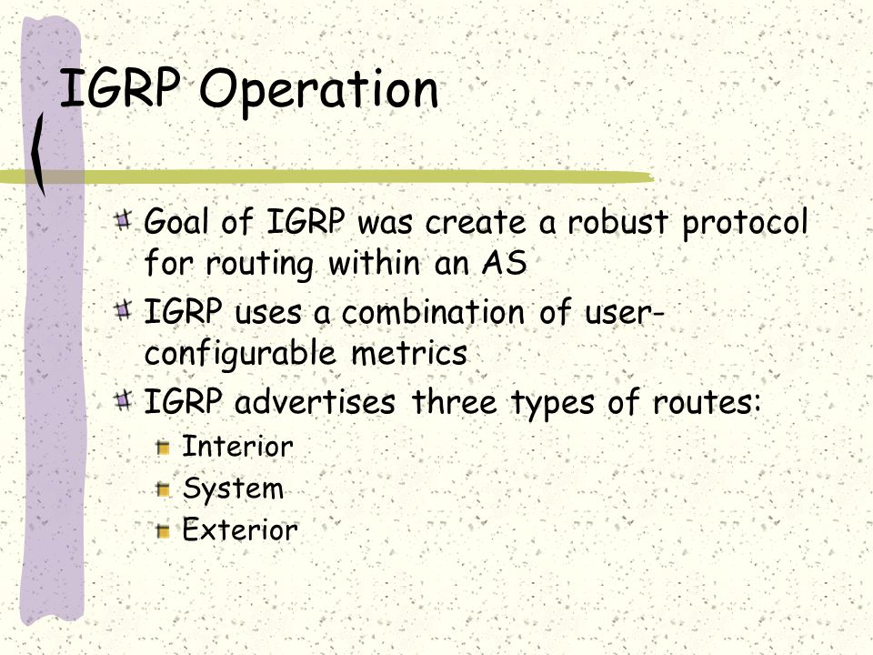 IGRP Operation Goal of IGRP was create a robust protocol for routing within an AS IGRP uses a combination of user- configurable metrics IGRP advertises three types of routes: Interior System Exterior