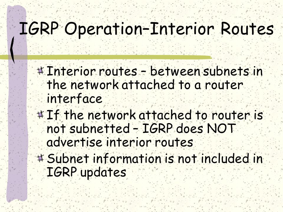 IGRP Operation–Interior Routes Interior routes – between subnets in the network attached to a router interface If the network attached to router is not subnetted – IGRP does NOT advertise interior routes Subnet information is not included in IGRP updates