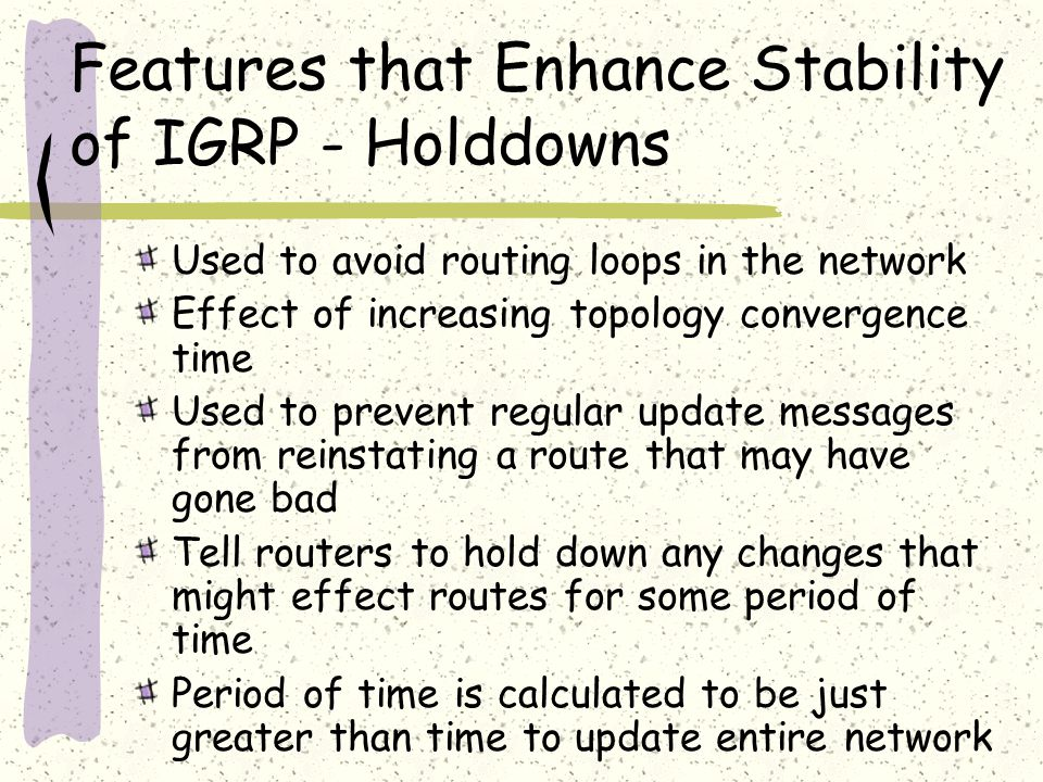 Features that Enhance Stability of IGRP - Holddowns Used to avoid routing loops in the network Effect of increasing topology convergence time Used to prevent regular update messages from reinstating a route that may have gone bad Tell routers to hold down any changes that might effect routes for some period of time Period of time is calculated to be just greater than time to update entire network
