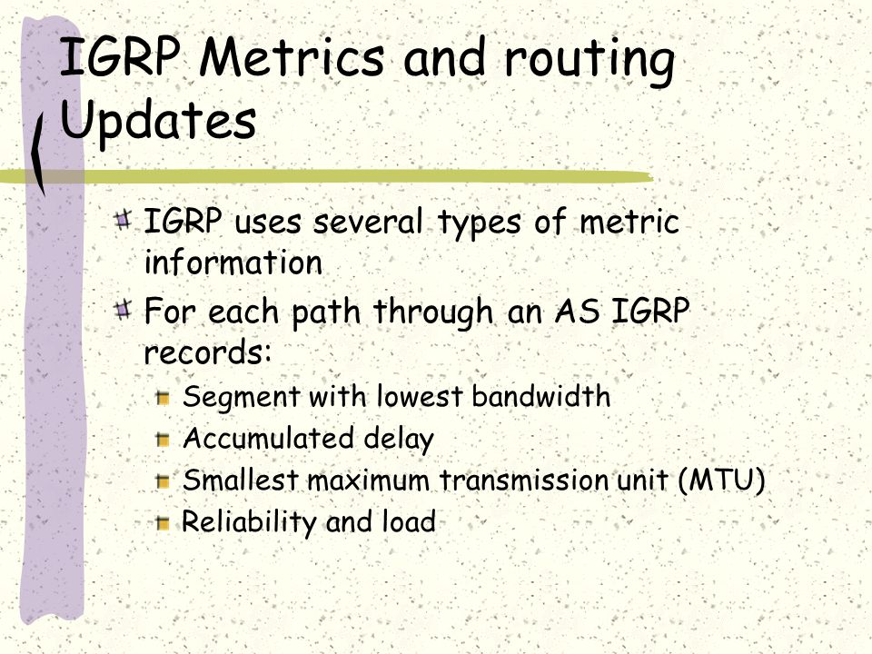 IGRP Metrics and routing Updates IGRP uses several types of metric information For each path through an AS IGRP records: Segment with lowest bandwidth Accumulated delay Smallest maximum transmission unit (MTU) Reliability and load