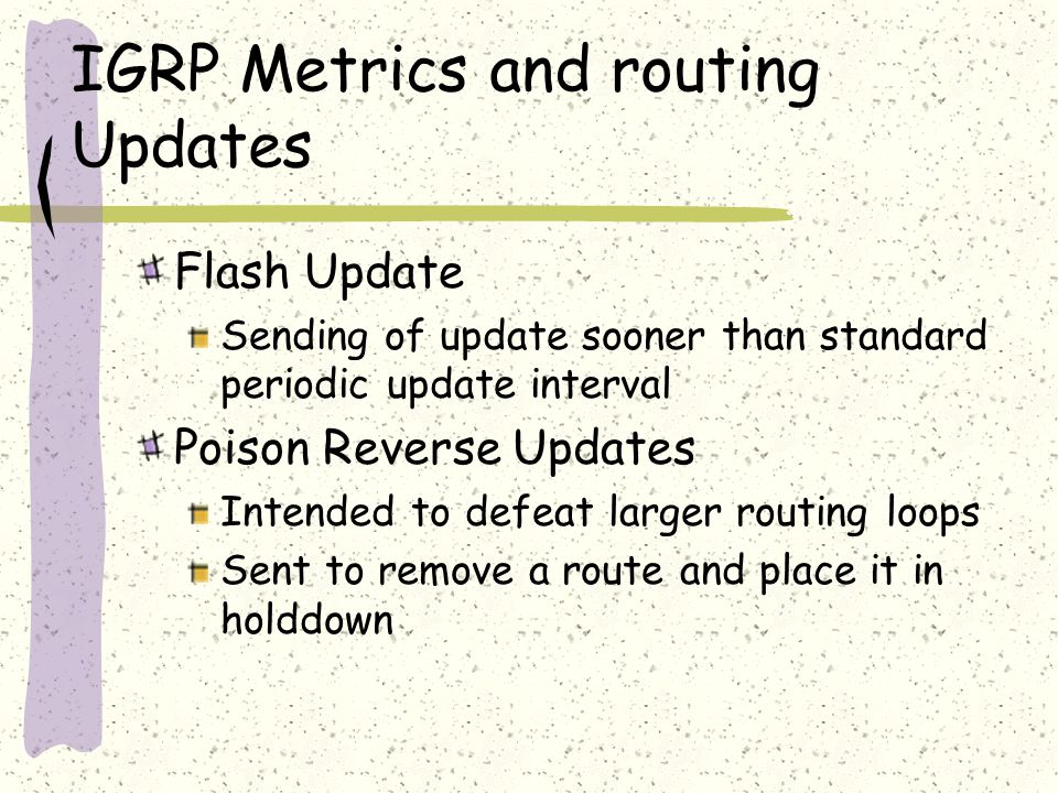 IGRP Metrics and routing Updates Flash Update Sending of update sooner than standard periodic update interval Poison Reverse Updates Intended to defeat larger routing loops Sent to remove a route and place it in holddown
