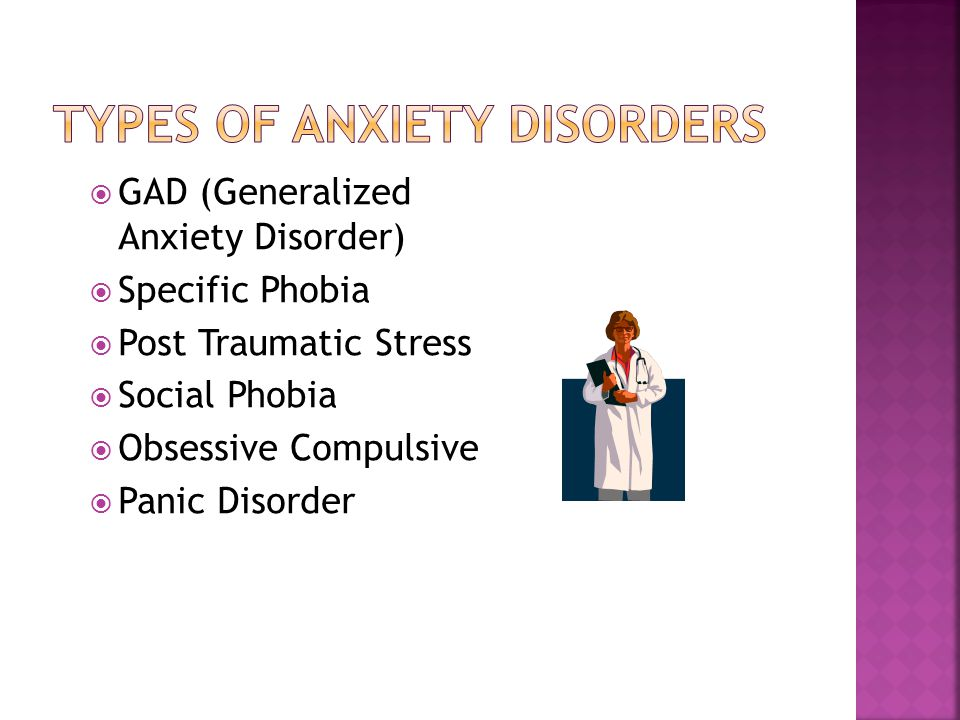  GAD (Generalized Anxiety Disorder)  Specific Phobia  Post Traumatic Stress  Social Phobia  Obsessive Compulsive  Panic Disorder