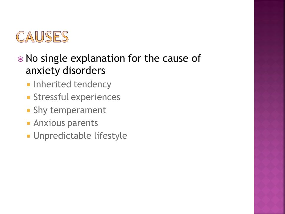  No single explanation for the cause of anxiety disorders  Inherited tendency  Stressful experiences  Shy temperament  Anxious parents  Unpredictable lifestyle
