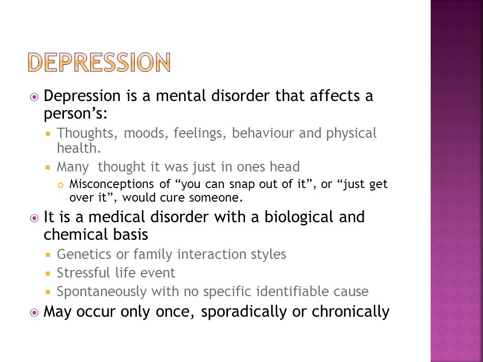  Depression is a mental disorder that affects a person's:  Thoughts, moods, feelings, behaviour and physical health.