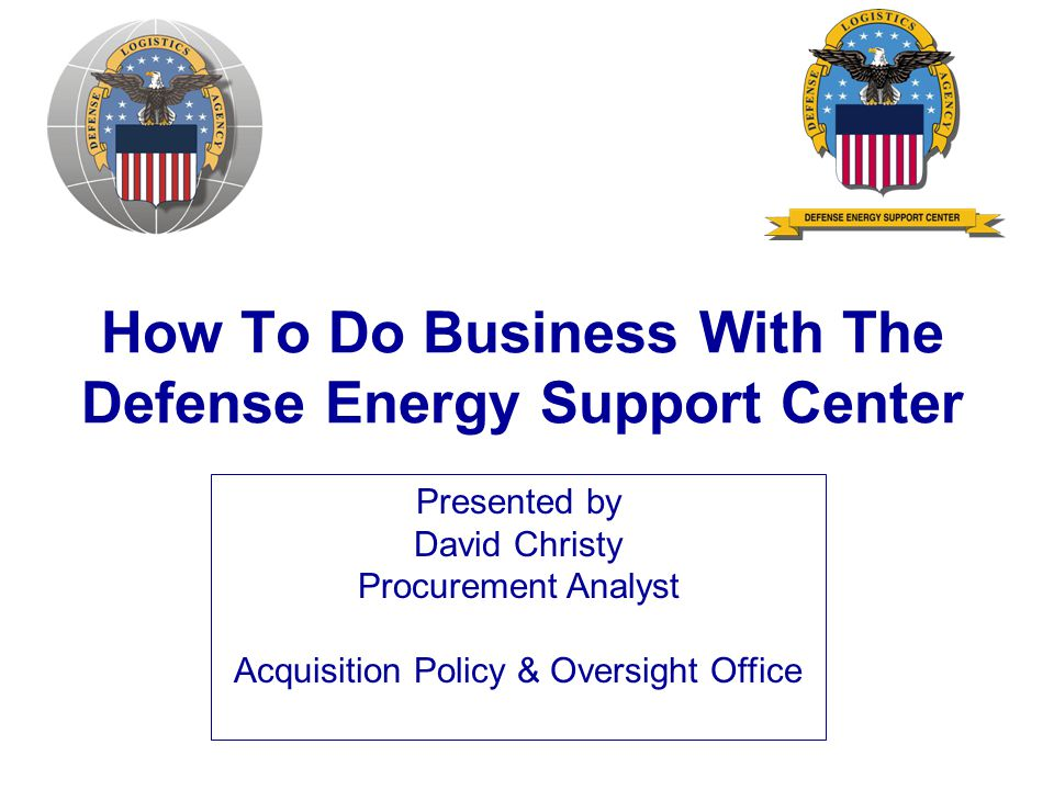 How To Do Business With The Defense Energy Support Center Presented by David Christy Procurement Analyst Acquisition Policy & Oversight Office