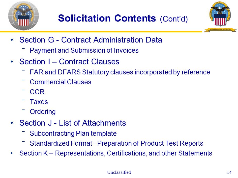 Unclassified14 Solicitation Contents (Cont'd) Section G - Contract Administration Data ‾Payment and Submission of Invoices Section I – Contract Clauses ‾FAR and DFARS Statutory clauses incorporated by reference ‾Commercial Clauses ‾CCR ‾Taxes ‾Ordering Section J - List of Attachments ‾Subcontracting Plan template ‾Standardized Format - Preparation of Product Test Reports Section K – Representations, Certifications, and other Statements
