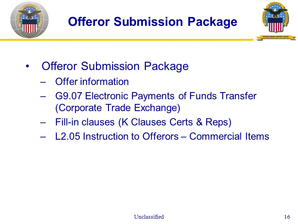 Unclassified16 Offeror Submission Package –Offer information –G9.07 Electronic Payments of Funds Transfer (Corporate Trade Exchange) –Fill-in clauses (K Clauses Certs & Reps) –L2.05 Instruction to Offerors – Commercial Items