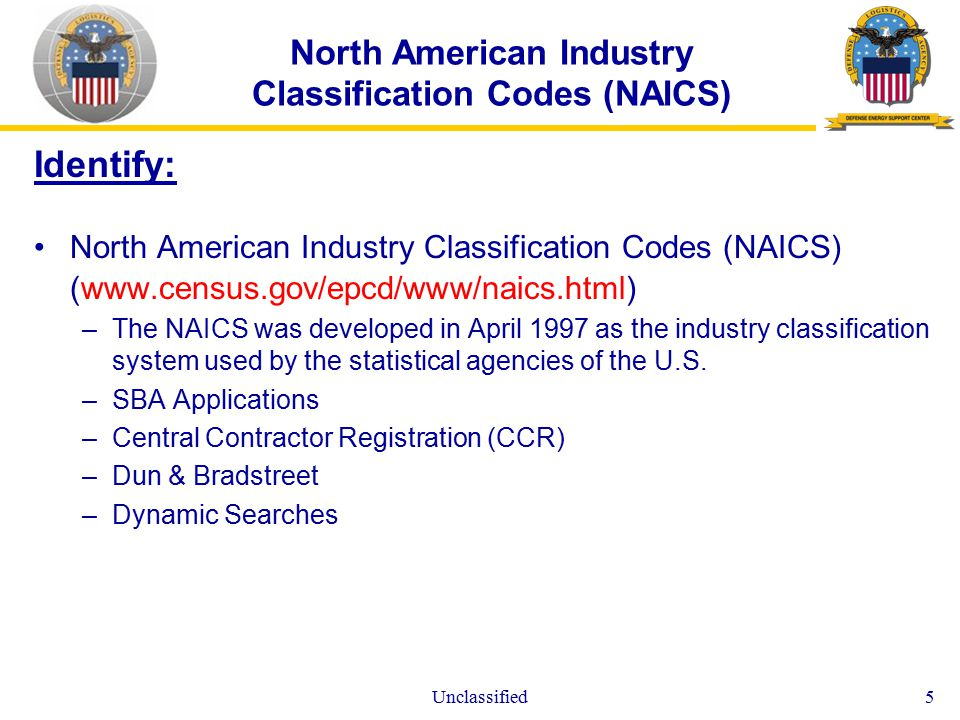 Unclassified5 North American Industry Classification Codes (NAICS) Identify: North American Industry Classification Codes (NAICS) (  –The NAICS was developed in April 1997 as the industry classification system used by the statistical agencies of the U.S.
