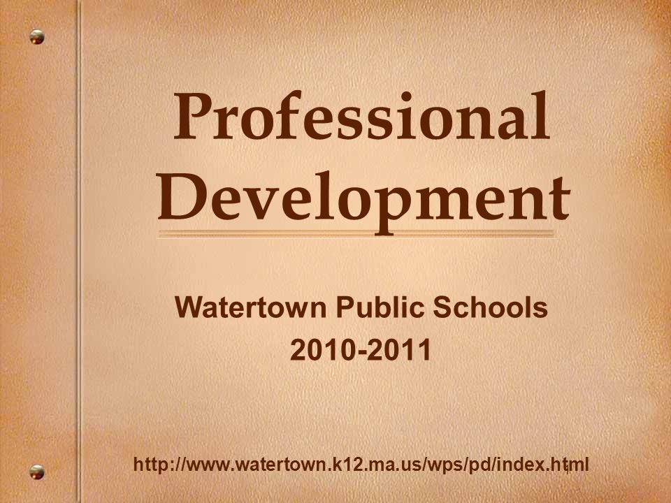 11 Professional Development Watertown Public Schools 2010-2011 http://www.watertown.k12.ma.us/wps/pd/index.html