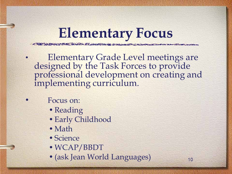 10 Elementary Focus Elementary Grade Level meetings are designed by the Task Forces to provide professional development on creating and implementing curriculum.