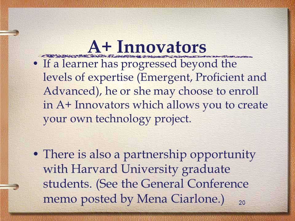 20 A+ Innovators If a learner has progressed beyond the levels of expertise (Emergent, Proficient and Advanced), he or she may choose to enroll in A+ Innovators which allows you to create your own technology project.