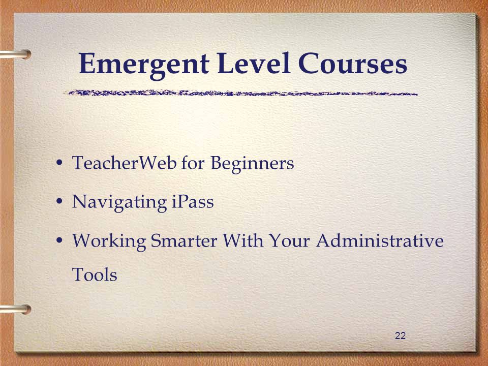 22 TeacherWeb for Beginners Navigating iPass Working Smarter With Your Administrative Tools Emergent Level Courses