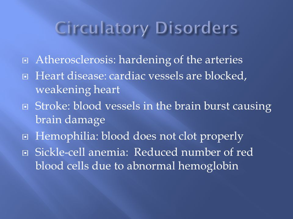  Atherosclerosis: hardening of the arteries  Heart disease: cardiac vessels are blocked, weakening heart  Stroke: blood vessels in the brain burst causing brain damage  Hemophilia: blood does not clot properly  Sickle-cell anemia: Reduced number of red blood cells due to abnormal hemoglobin