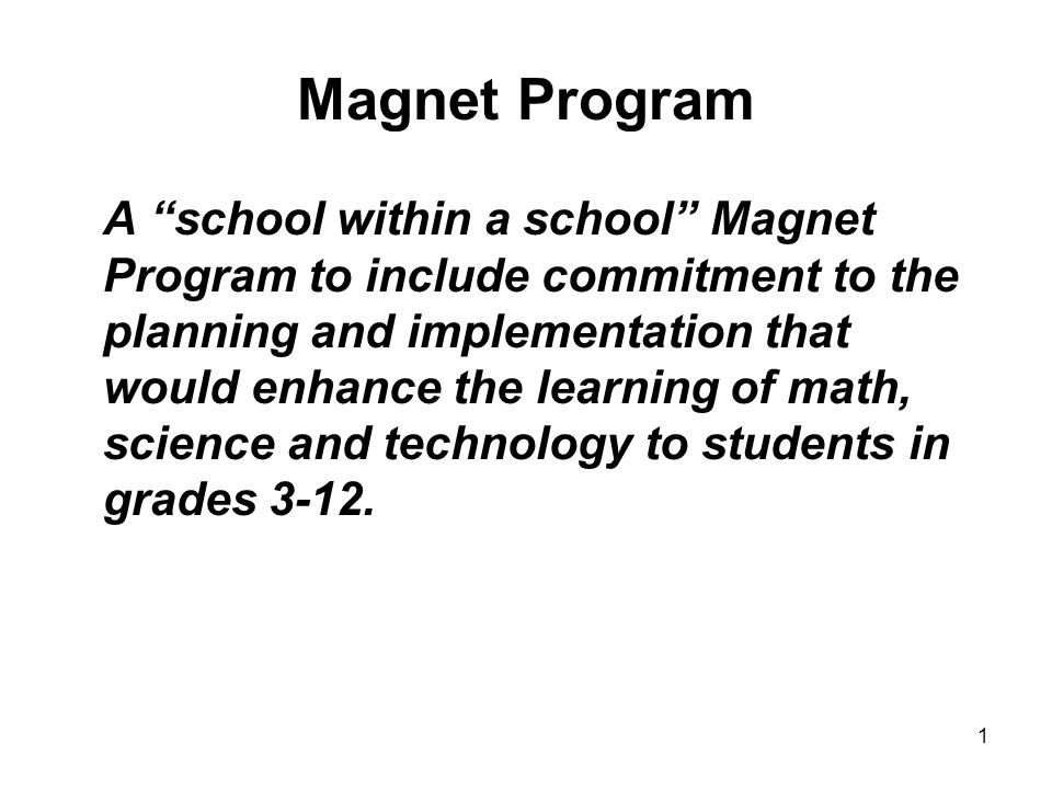 1 Magnet Program A school within a school Magnet Program to include commitment to the planning and implementation that would enhance the learning of math, science and technology to students in grades 3-12.