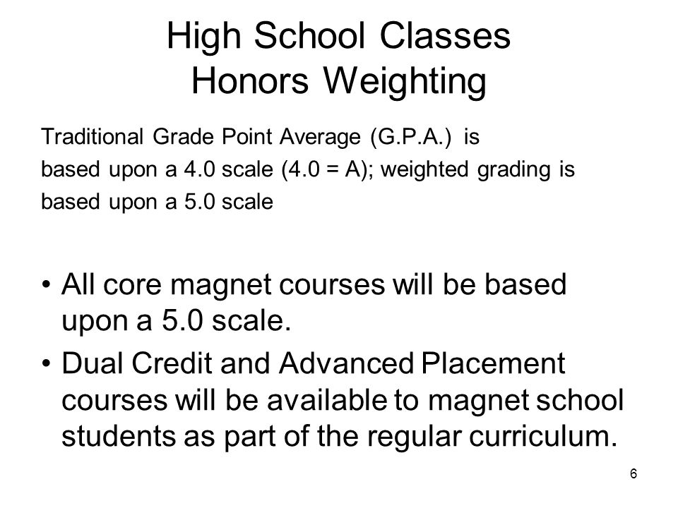 6 High School Classes Honors Weighting Traditional Grade Point Average (G.P.A.) is based upon a 4.0 scale (4.0 = A); weighted grading is based upon a 5.0 scale All core magnet courses will be based upon a 5.0 scale.