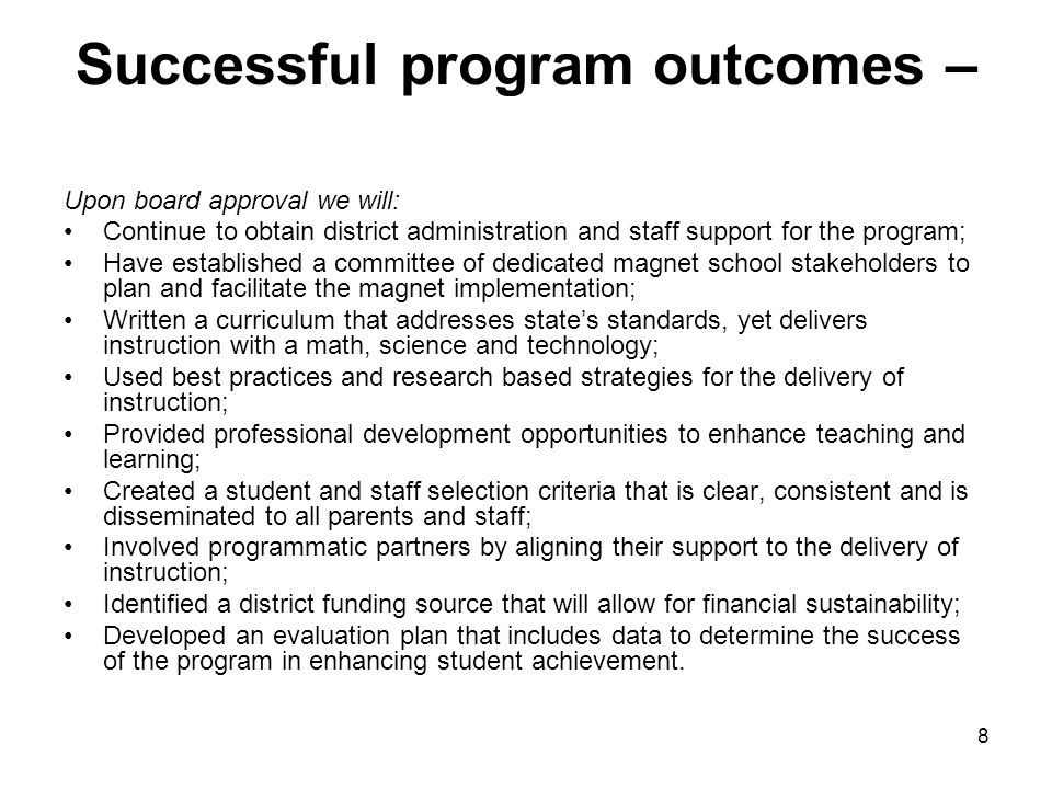 8 Successful program outcomes – Upon board approval we will: Continue to obtain district administration and staff support for the program; Have established a committee of dedicated magnet school stakeholders to plan and facilitate the magnet implementation; Written a curriculum that addresses state's standards, yet delivers instruction with a math, science and technology; Used best practices and research based strategies for the delivery of instruction; Provided professional development opportunities to enhance teaching and learning; Created a student and staff selection criteria that is clear, consistent and is disseminated to all parents and staff; Involved programmatic partners by aligning their support to the delivery of instruction; Identified a district funding source that will allow for financial sustainability; Developed an evaluation plan that includes data to determine the success of the program in enhancing student achievement.