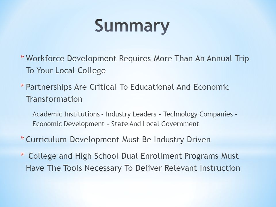 * Workforce Development Requires More Than An Annual Trip To Your Local College * Partnerships Are Critical To Educational And Economic Transformation Academic Institutions – Industry Leaders – Technology Companies – Economic Development – State And Local Government * Curriculum Development Must Be Industry Driven * College and High School Dual Enrollment Programs Must Have The Tools Necessary To Deliver Relevant Instruction