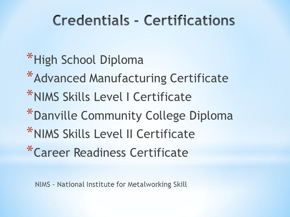 * High School Diploma * Advanced Manufacturing Certificate * NIMS Skills Level I Certificate * Danville Community College Diploma * NIMS Skills Level II Certificate * Career Readiness Certificate NIMS - National Institute for Metalworking Skill