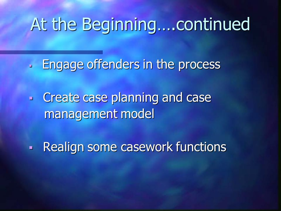 At the Beginning….continued  Engage offenders in the process  Create case planning and case management model management model  Realign some casework functions