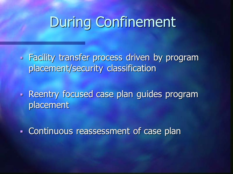 During Confinement  Facility transfer process driven by program placement/security classification  Reentry focused case plan guides program placement  Continuous reassessment of case plan