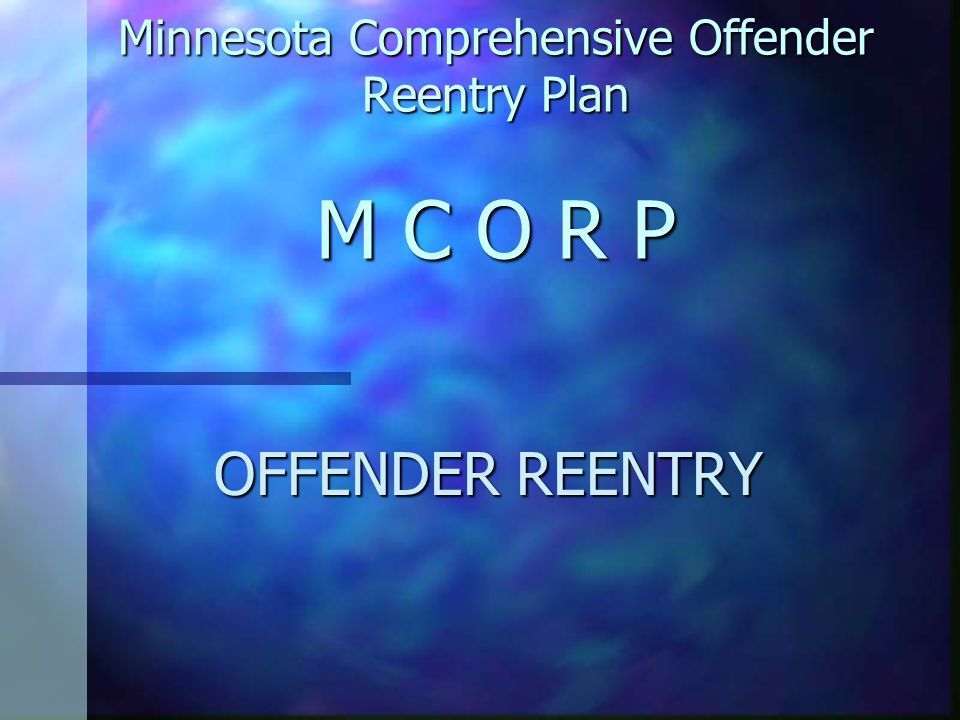 Minnesota Comprehensive Offender Reentry Plan M C O R P OFFENDER REENTRY