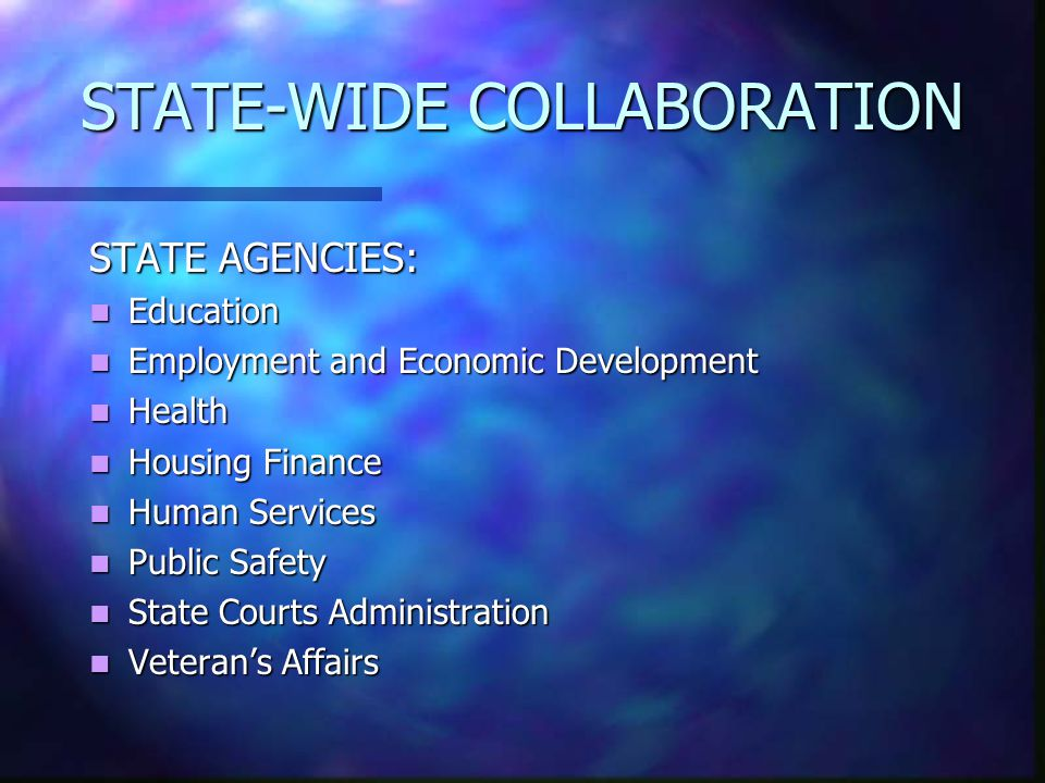 STATE-WIDE COLLABORATION STATE AGENCIES: Education Education Employment and Economic Development Employment and Economic Development Health Health Housing Finance Housing Finance Human Services Human Services Public Safety Public Safety State Courts Administration State Courts Administration Veteran's Affairs Veteran's Affairs