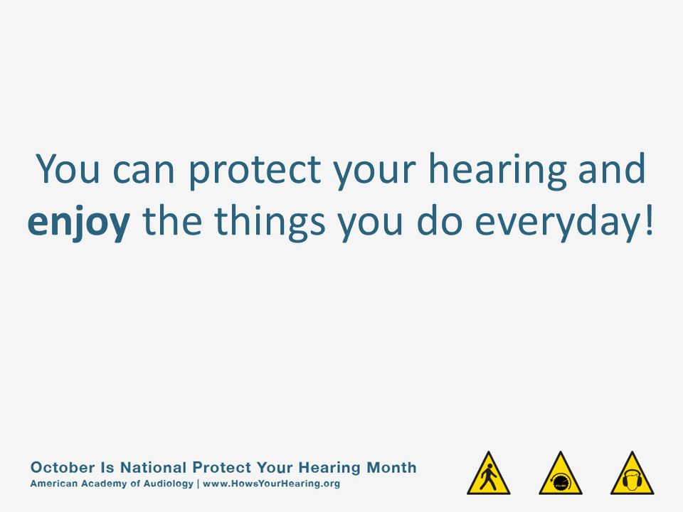 You can protect your hearing and enjoy the things you do everyday!