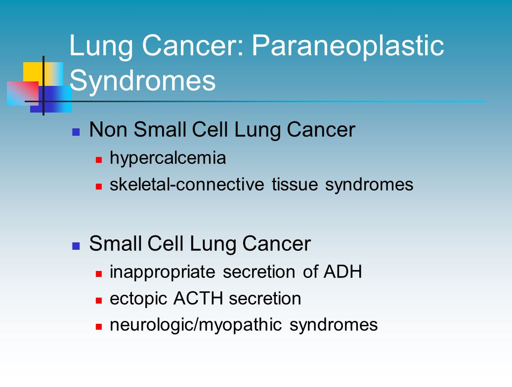 Lung Cancer: Paraneoplastic Syndromes Non Small Cell Lung Cancer hypercalcemia skeletal-connective tissue syndromes Small Cell Lung Cancer inappropriate secretion of ADH ectopic ACTH secretion neurologic/myopathic syndromes