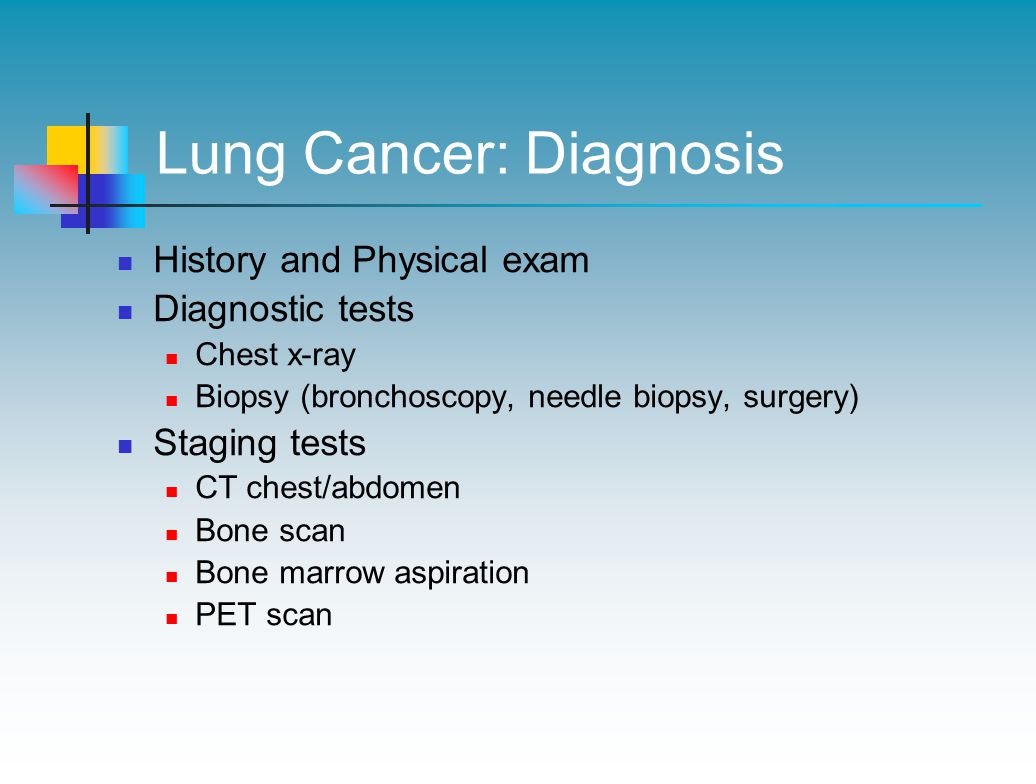 Lung Cancer: Diagnosis History and Physical exam Diagnostic tests Chest x-ray Biopsy (bronchoscopy, needle biopsy, surgery) Staging tests CT chest/abdomen Bone scan Bone marrow aspiration PET scan