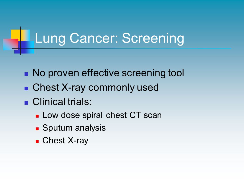 Lung Cancer: Screening No proven effective screening tool Chest X-ray commonly used Clinical trials: Low dose spiral chest CT scan Sputum analysis Chest X-ray