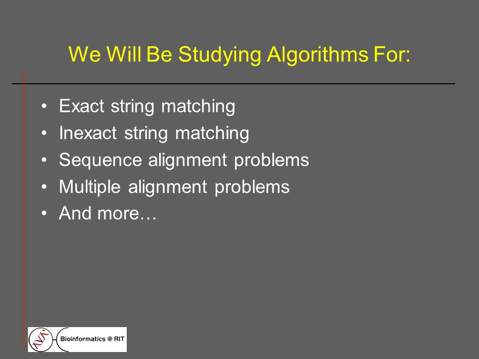 We Will Be Studying Algorithms For: Exact string matching Inexact string matching Sequence alignment problems Multiple alignment problems And more…