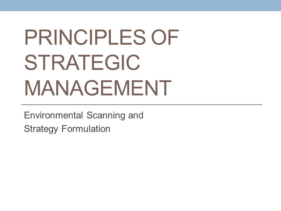 PRINCIPLES OF STRATEGIC MANAGEMENT Environmental Scanning and Strategy Formulation