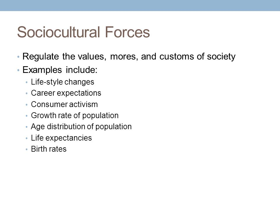 Sociocultural Forces Regulate the values, mores, and customs of society Examples include: Life-style changes Career expectations Consumer activism Growth rate of population Age distribution of population Life expectancies Birth rates