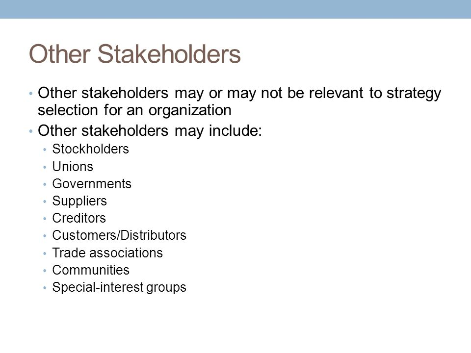 Other Stakeholders Other stakeholders may or may not be relevant to strategy selection for an organization Other stakeholders may include: Stockholders Unions Governments Suppliers Creditors Customers/Distributors Trade associations Communities Special-interest groups