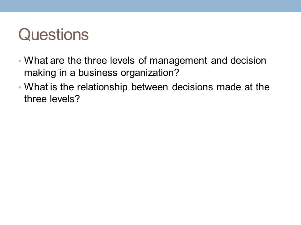 Questions What are the three levels of management and decision making in a business organization.