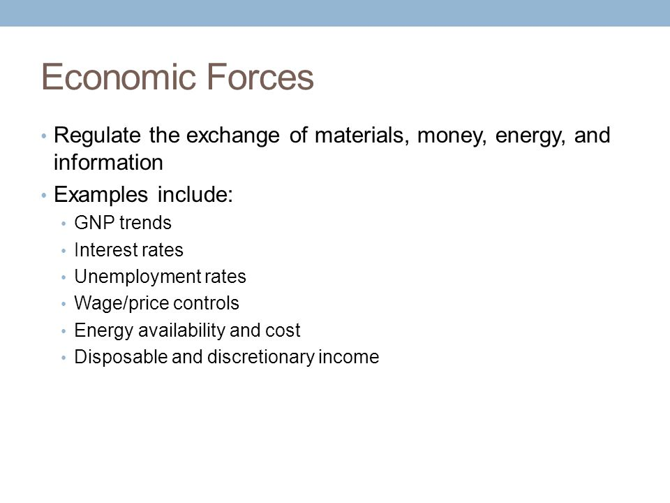 Economic Forces Regulate the exchange of materials, money, energy, and information Examples include: GNP trends Interest rates Unemployment rates Wage/price controls Energy availability and cost Disposable and discretionary income